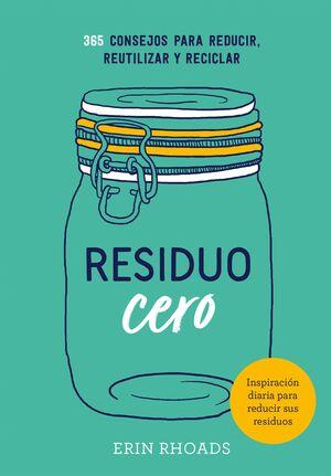 RESIDUO CERO. 365 CONSEJOS PARA REDUCIR, REUTILIZAR Y RECICLAR