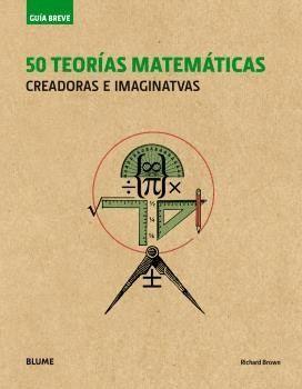 50 TEORIAS MATEMATICAS. CREADORAS E IMAGINATIVAS -GUIA BREVE