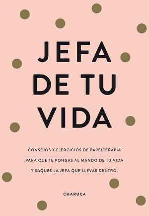 JEFA DE TU VIDA. CONSEJOS Y EJERCICIOS DE PAPELTERAPIA PARA QUE TE PONGAS AL MANDO DE TU VIDA Y SAQUES A LA JEFA QUE LLEVAS DENTRO