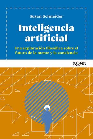 INTELIGENCIA ARTIFICIAL. UNA EXPLORACION FILOSOFICA SOBRE EL FUTURO DE LA MENTE Y LA CONCIENCIA