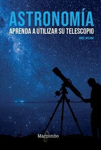 ASTRONOMÍA. APRENDA A UTILIZAR SU TELESCOPIO