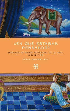 ¿EN QUE ESTABAS PENSANDO? ANTOLOGIA DE POESIA DEVOCIONAL DE LA INDIA, SIGLOS V-XIX