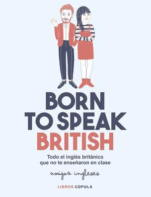 BORN TO SPEAK BRITISH. TODO EL INGLES BRITANICO QUE NO TE ENSEÑARON EN CLASE