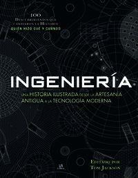 INGENIERIA. UNA HISTORIA ILUSRTADA DESDE LA ARTESANÍA ANTIGUA A TECNOLOGÍA MODERNA