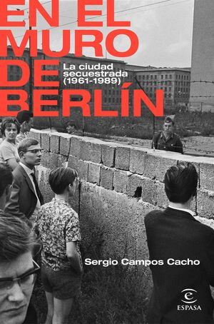 EN EL MURO DE BERLÍN. LA CIUDAD SECUESTRADA (1961-1989).