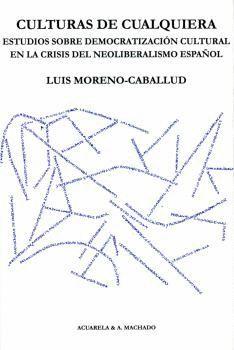 CULTURAS DE CUALQUIERA. ESTUDIOS SOBRE DEMOCRATIZACIÓN CULTURAL EN LA CRISIS DEL NEOLIBERALISMO ESPAÑOL
