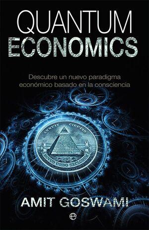 QUANTUM ECONOMICS. DESBUBRE UN NUEVO PARADIGMA ECONOMICO BASADO EN LA CONSCIENCIA