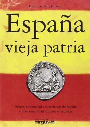 ESPAÑA VIEJA PATRIA. ORIGEN, ANTIGUEDAD Y CONSCIENCIA DE ESPAÑA, COMO COMUNIDAD HUMANA E HISTORICA