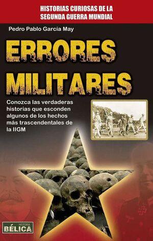 ERRORES MILITARES. CONOZCA LAS VERDADERAS HISTORIAS QUE ESCONDEN ALGUNOS DE LOS HECHOS MAS TRASCENDENTALES DE LA IIGM