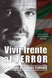 VIVIR FRENTE AL TERROR - MEMORIAS DE CARLOS ITURGAIZ